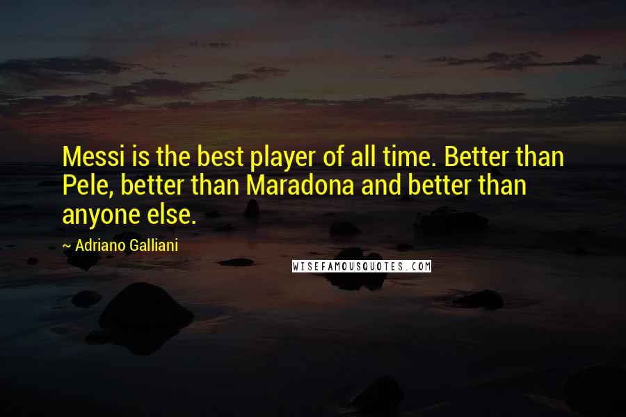 Adriano Galliani quotes: Messi is the best player of all time. Better than Pele, better than Maradona and better than anyone else.