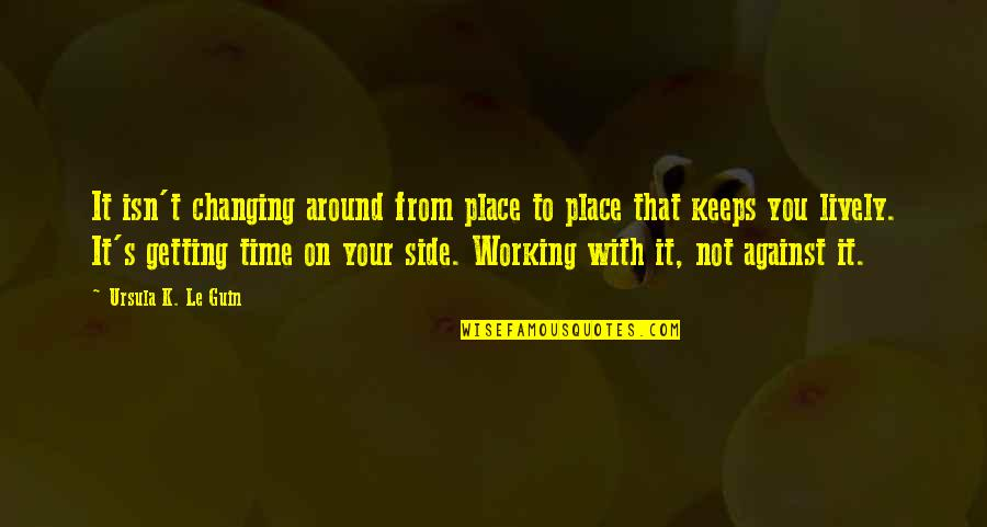 Adrien Arcand Quotes By Ursula K. Le Guin: It isn't changing around from place to place