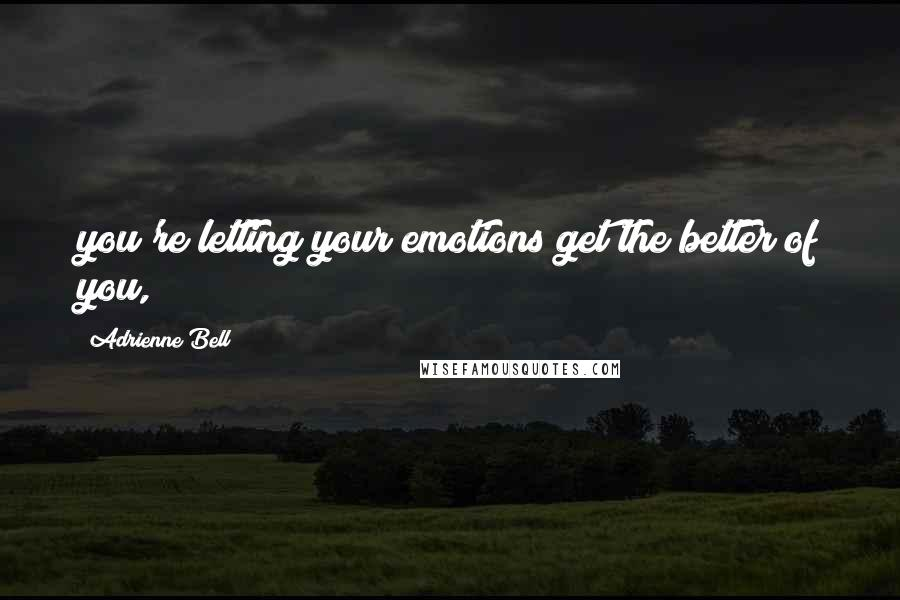 Adrienne Bell quotes: you're letting your emotions get the better of you,