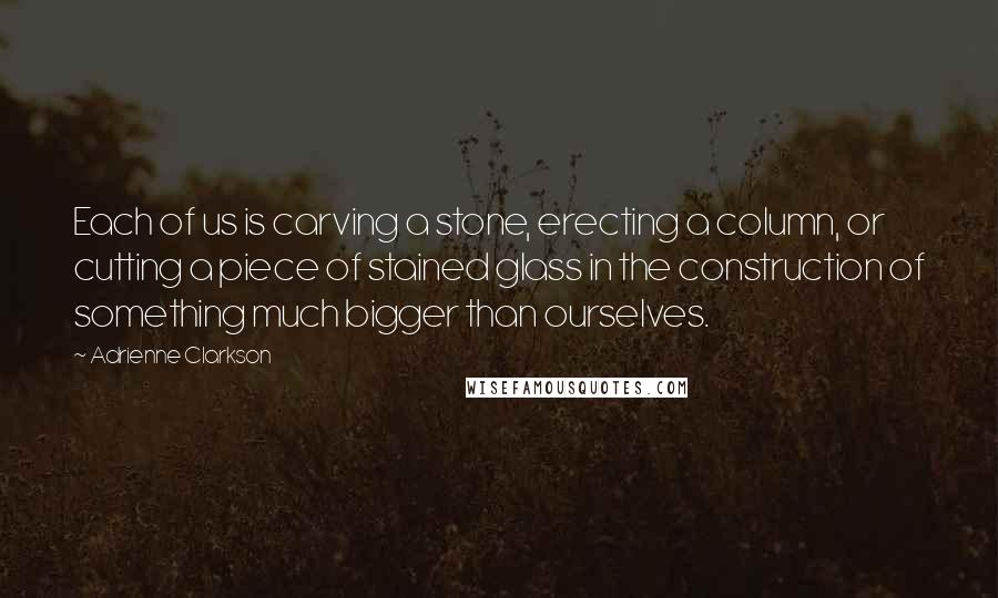 Adrienne Clarkson quotes: Each of us is carving a stone, erecting a column, or cutting a piece of stained glass in the construction of something much bigger than ourselves.