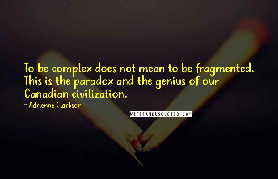 Adrienne Clarkson quotes: To be complex does not mean to be fragmented. This is the paradox and the genius of our Canadian civilization.