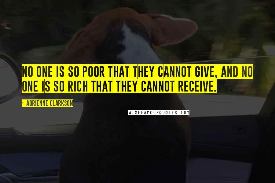 Adrienne Clarkson quotes: No one is so poor that they cannot give, and no one is so rich that they cannot receive.
