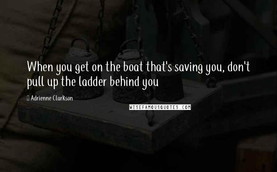 Adrienne Clarkson quotes: When you get on the boat that's saving you, don't pull up the ladder behind you
