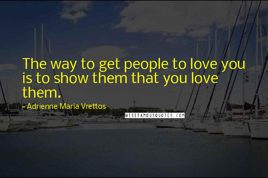 Adrienne Maria Vrettos quotes: The way to get people to love you is to show them that you love them.