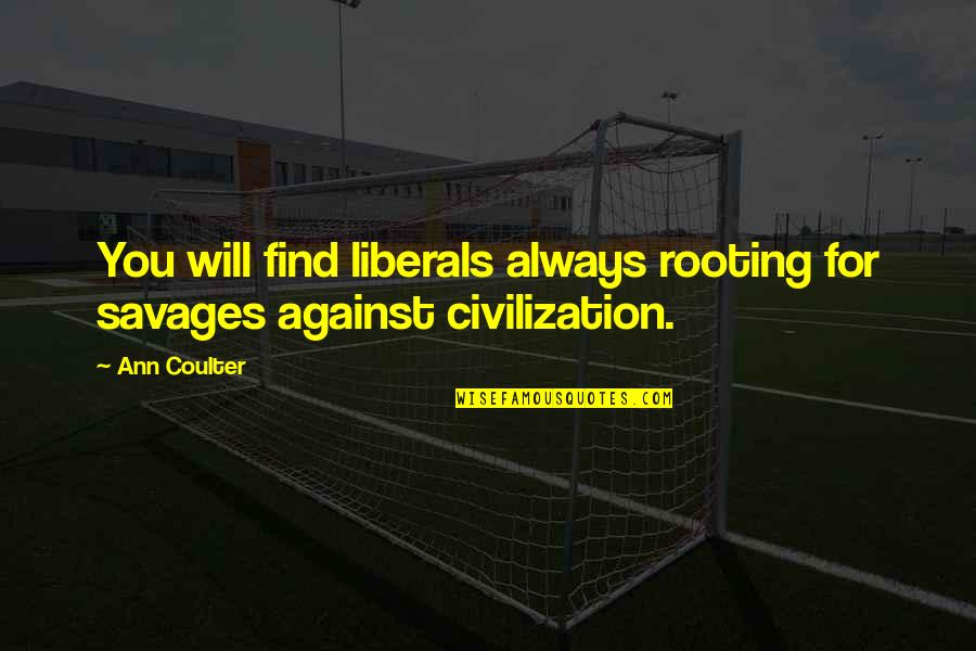 Advanced Italian Quotes By Ann Coulter: You will find liberals always rooting for savages
