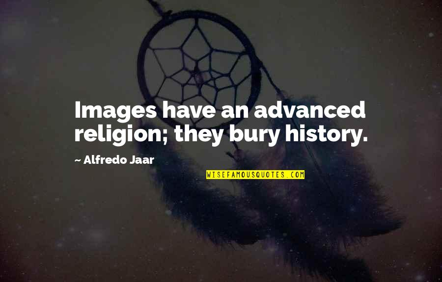 Advanced Quotes By Alfredo Jaar: Images have an advanced religion; they bury history.