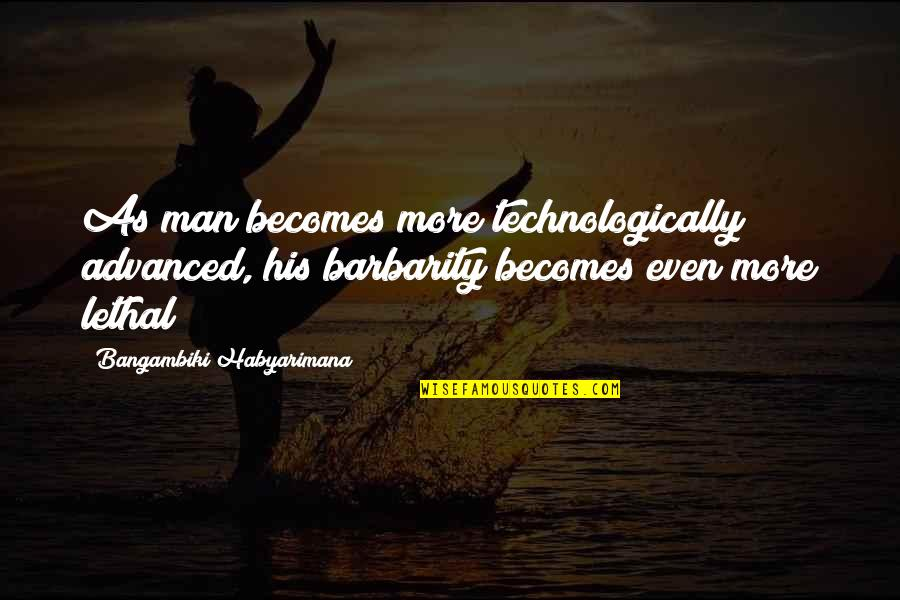 Advanced Quotes By Bangambiki Habyarimana: As man becomes more technologically advanced, his barbarity