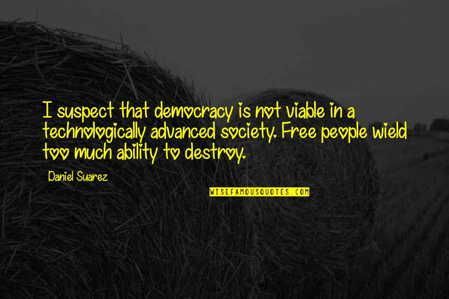 Advanced Quotes By Daniel Suarez: I suspect that democracy is not viable in
