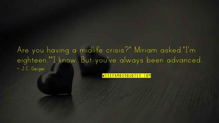 """Advanced Quotes By J.C. Geiger: Are you having a midlife crisis?"""" Miriam asked.""""I'm"""