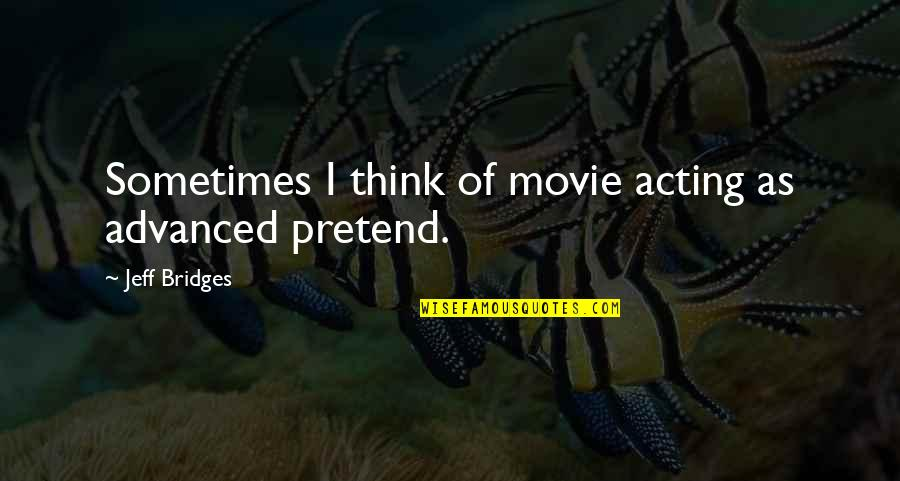 Advanced Quotes By Jeff Bridges: Sometimes I think of movie acting as advanced