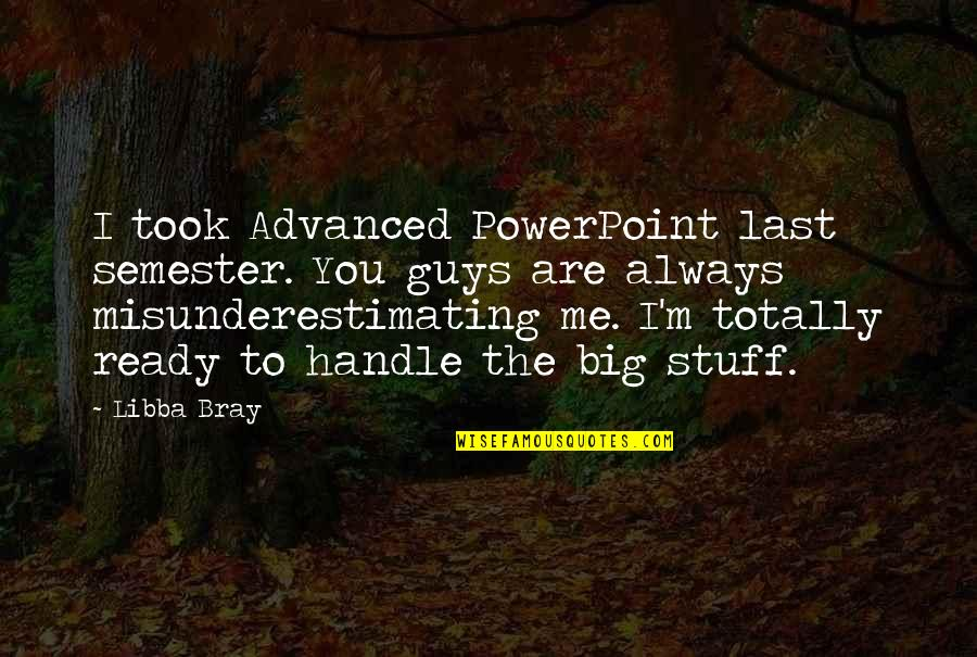 Advanced Quotes By Libba Bray: I took Advanced PowerPoint last semester. You guys