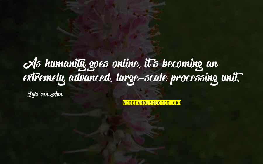 Advanced Quotes By Luis Von Ahn: As humanity goes online, it's becoming an extremely