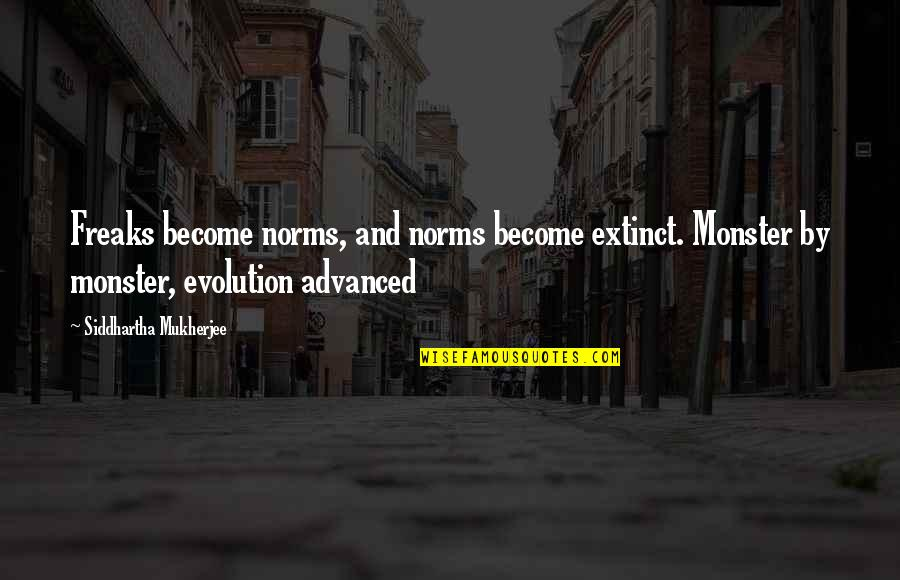 Advanced Quotes By Siddhartha Mukherjee: Freaks become norms, and norms become extinct. Monster