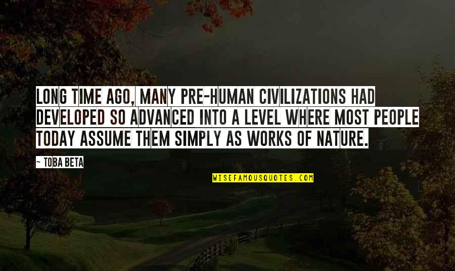 Advanced Quotes By Toba Beta: Long time ago, many pre-human civilizations had developed