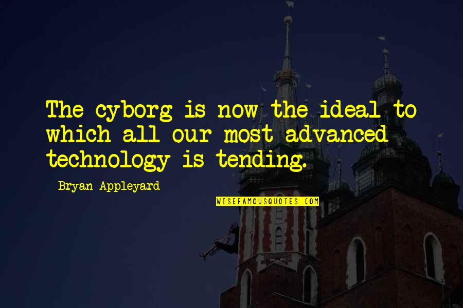 Advanced Technology Quotes By Bryan Appleyard: The cyborg is now the ideal to which