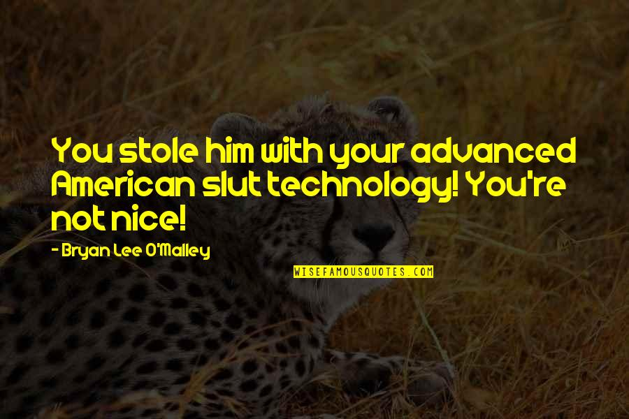 Advanced Technology Quotes By Bryan Lee O'Malley: You stole him with your advanced American slut