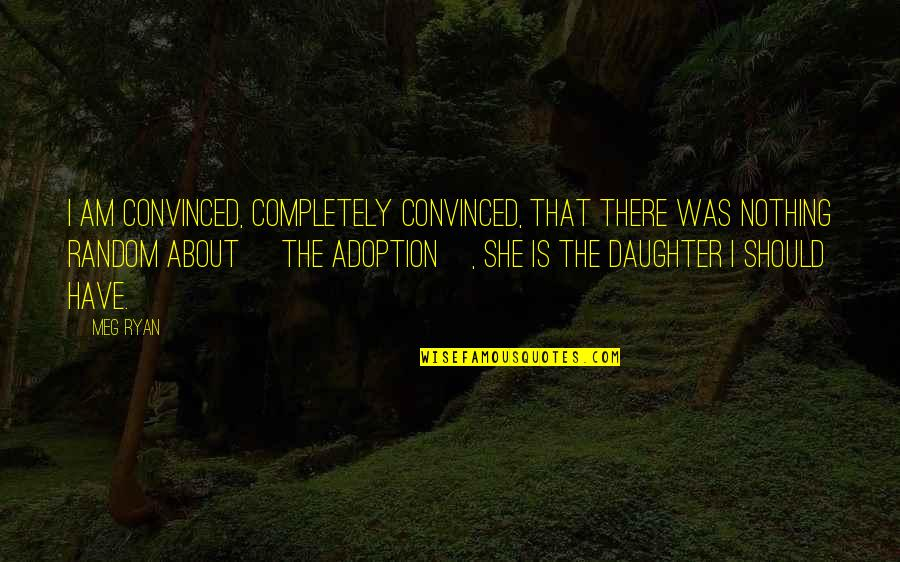 Adventist Inspirational Quotes By Meg Ryan: I am convinced, completely convinced, that there was