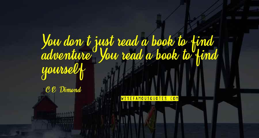 Adventure And Reading Quotes By C.E. Dimond: You don't just read a book to find