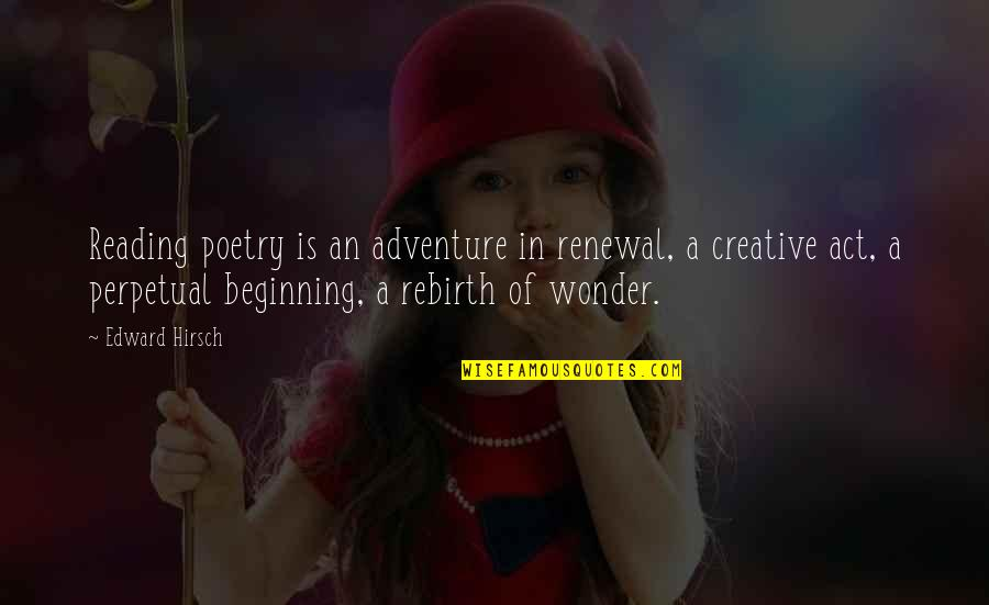 Adventure And Reading Quotes By Edward Hirsch: Reading poetry is an adventure in renewal, a