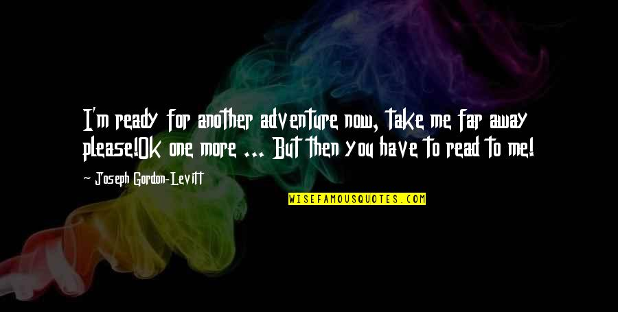 Adventure And Reading Quotes By Joseph Gordon-Levitt: I'm ready for another adventure now, take me