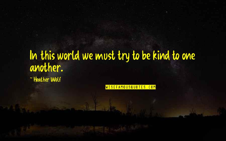 Adventure And The World Quotes By Heather Wolf: In this world we must try to be
