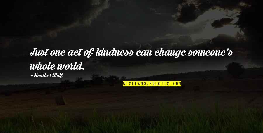 Adventure And The World Quotes By Heather Wolf: Just one act of kindness can change someone's