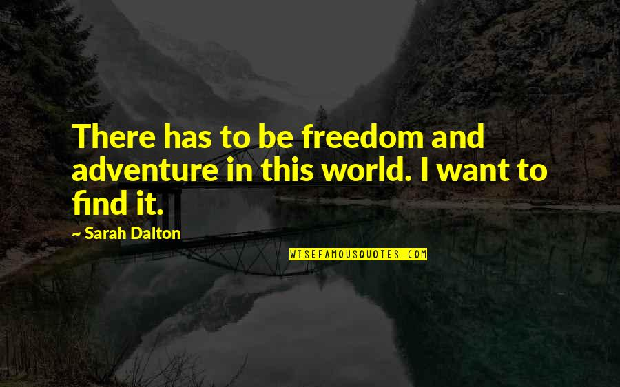 Adventure And The World Quotes By Sarah Dalton: There has to be freedom and adventure in
