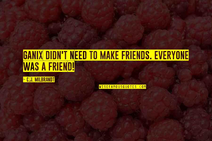 Adventure From Literature Quotes By C.J. Milbrandt: Ganix didn't need to make friends. Everyone was