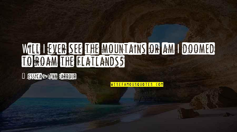Adventure From Literature Quotes By Jessica-Lynn Barbour: Will I ever see the mountains or am