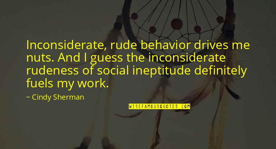 Adventure Time Wise Quotes By Cindy Sherman: Inconsiderate, rude behavior drives me nuts. And I