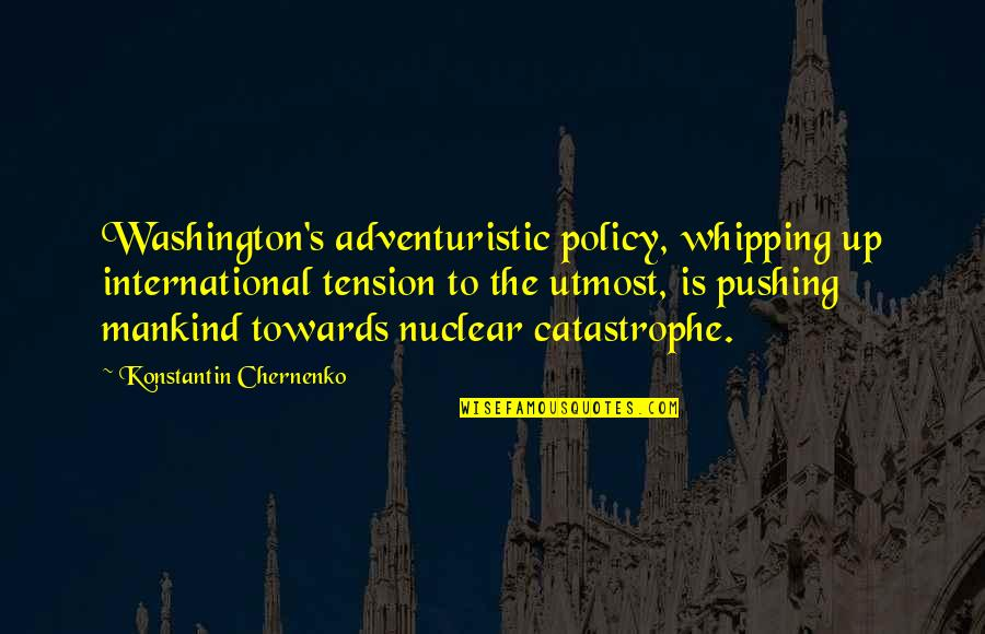 Adventuristic Quotes By Konstantin Chernenko: Washington's adventuristic policy, whipping up international tension to
