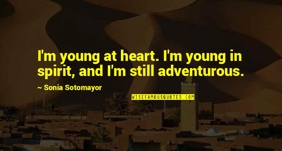 Adventurous Heart Quotes By Sonia Sotomayor: I'm young at heart. I'm young in spirit,