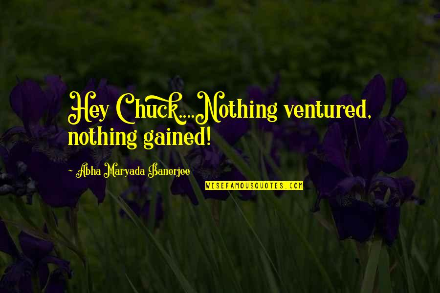 Adversarialism Quotes By Abha Maryada Banerjee: Hey Chuck....Nothing ventured, nothing gained!