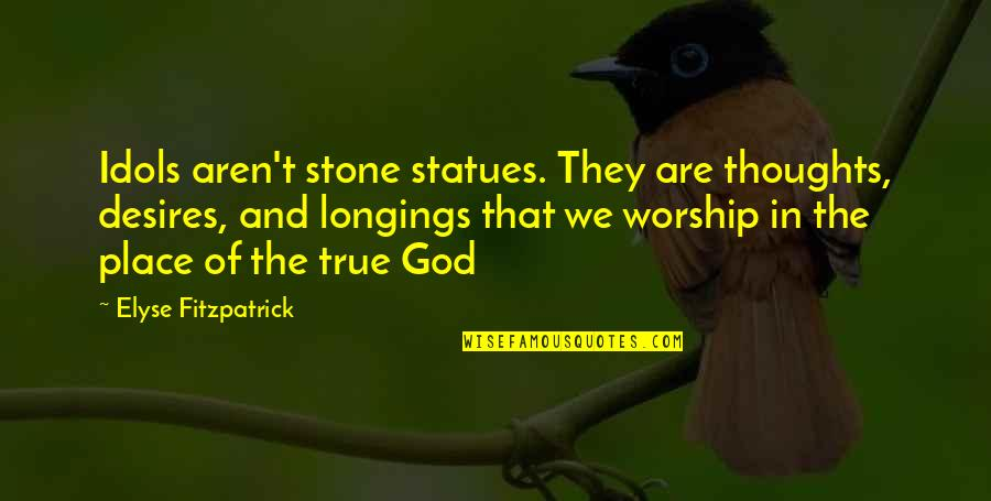 Adversarialism Quotes By Elyse Fitzpatrick: Idols aren't stone statues. They are thoughts, desires,