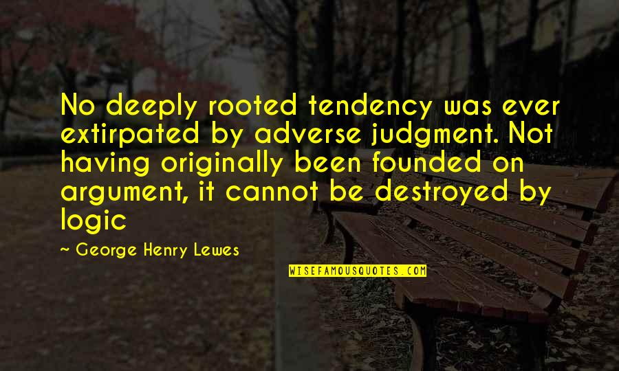 Adverse Quotes By George Henry Lewes: No deeply rooted tendency was ever extirpated by