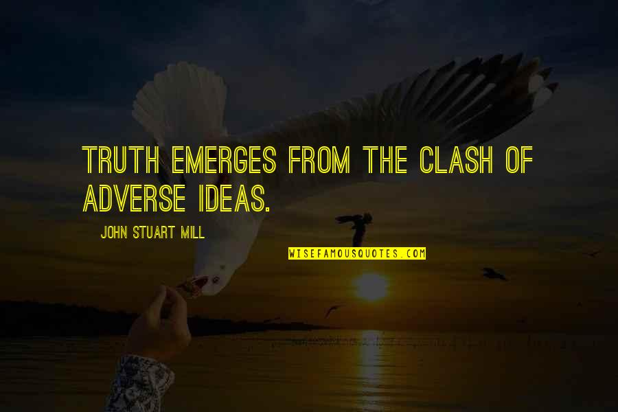 Adverse Quotes By John Stuart Mill: Truth emerges from the clash of adverse ideas.