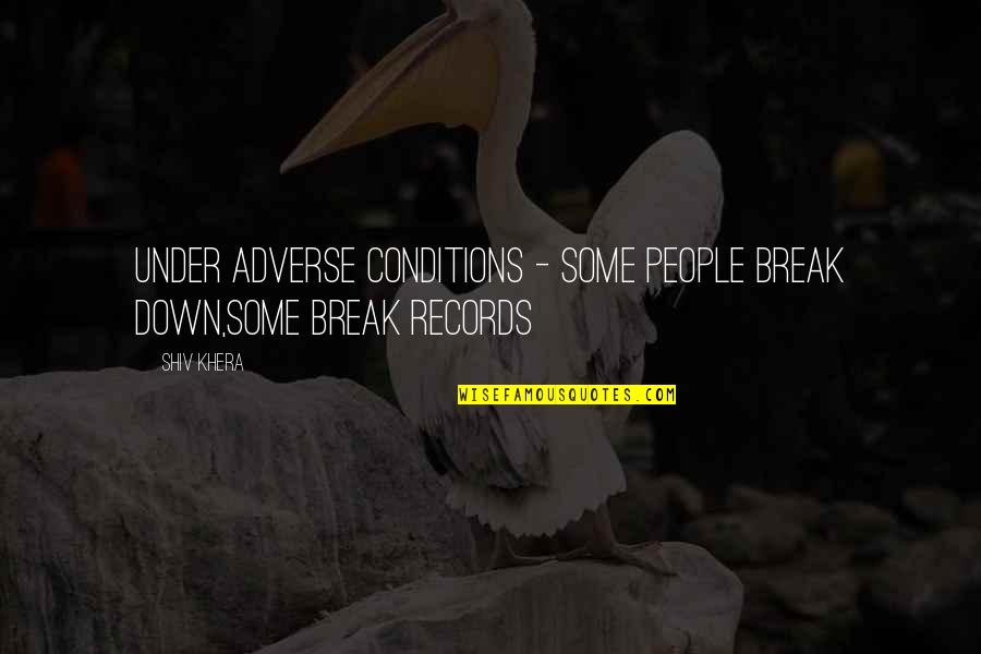 Adverse Quotes By Shiv Khera: Under Adverse conditions - some people break down,some