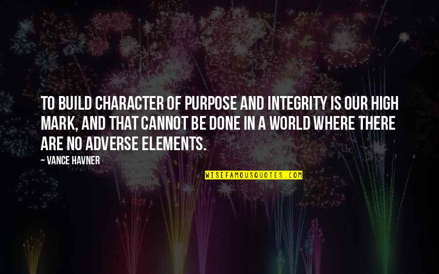 Adverse Quotes By Vance Havner: To build character of purpose and integrity is