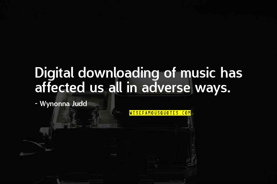 Adverse Quotes By Wynonna Judd: Digital downloading of music has affected us all