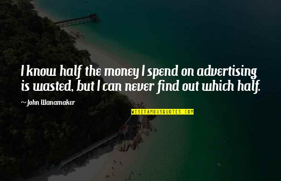 Advertising Spend Quotes By John Wanamaker: I know half the money I spend on