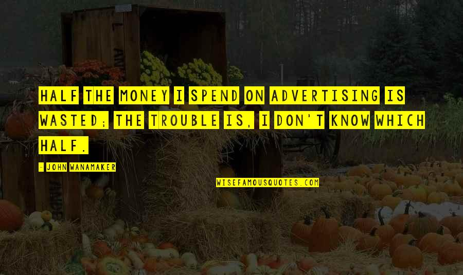 Advertising Spend Quotes By John Wanamaker: Half the money I spend on advertising is