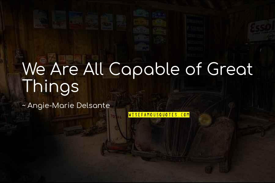 Advice For Daily Living Quotes By Angie-Marie Delsante: We Are All Capable of Great Things