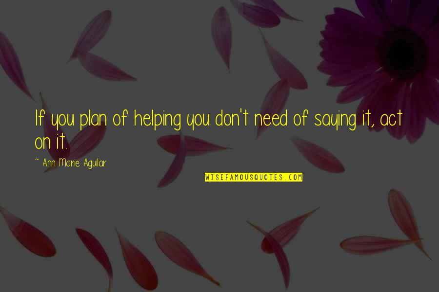 Advice For Daily Living Quotes By Ann Marie Aguilar: If you plan of helping you don't need