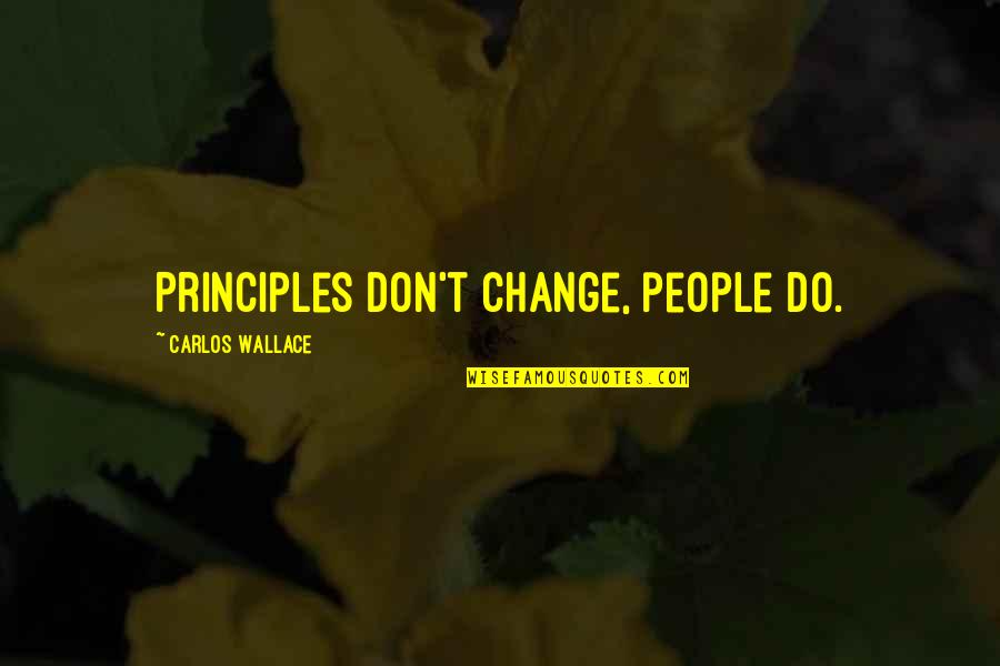 Advice For Daily Living Quotes By Carlos Wallace: Principles don't change, people do.