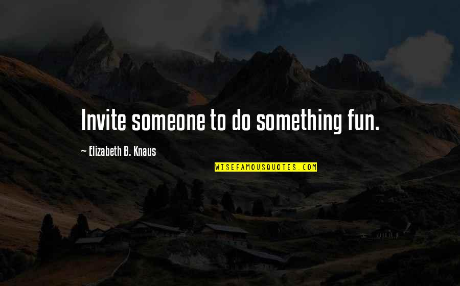 Advice For Daily Living Quotes By Elizabeth B. Knaus: Invite someone to do something fun.