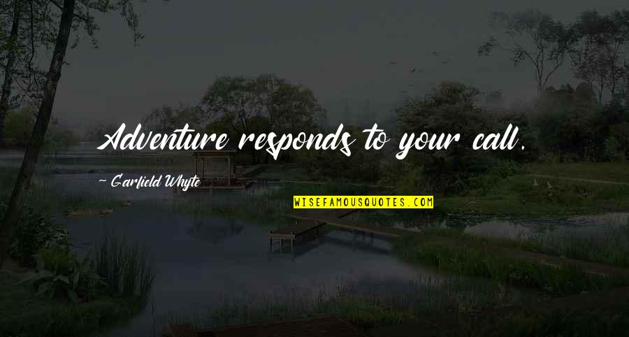 Advice For Daily Living Quotes By Garfield Whyte: Adventure responds to your call.