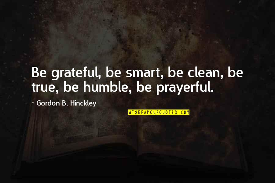 Advice For Daily Living Quotes By Gordon B. Hinckley: Be grateful, be smart, be clean, be true,