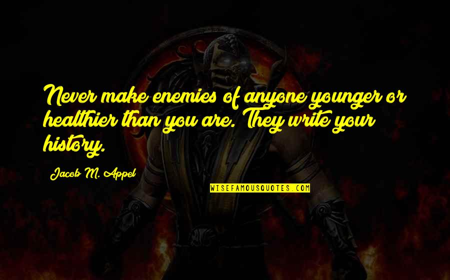 Advice For Daily Living Quotes By Jacob M. Appel: Never make enemies of anyone younger or healthier