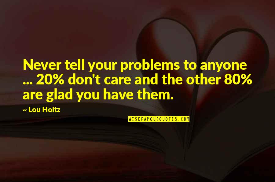 Advice For Daily Living Quotes By Lou Holtz: Never tell your problems to anyone ... 20%