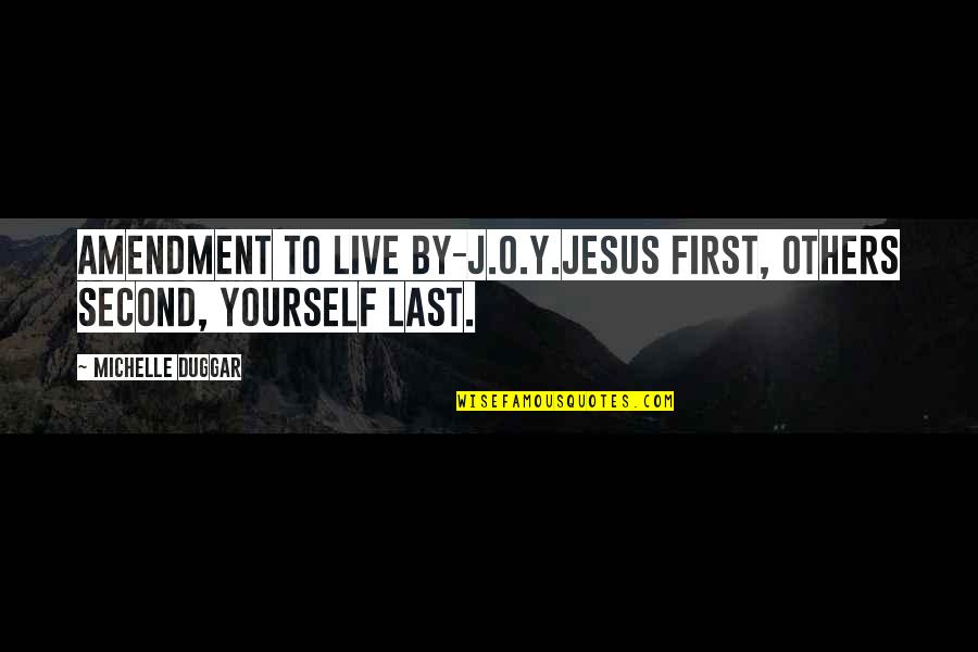 Advice For Daily Living Quotes By Michelle Duggar: Amendment to live by-J.O.Y.Jesus first, Others second, Yourself